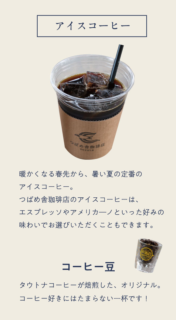 アイスコーヒー 暖かくなる春先から、暑い夏の定番のアイスコーヒー。つばめ舎珈琲店のアイスコーヒーは、エスプレッソやアメリカーノといった好みの味わいでお選びいただくこともできます。 コーヒー豆 タウトナコーヒーが焙煎した、フルーティーな香りと酸味、ほのかな苦味のバランスにこだわったオリジナルの味わい。コーヒー好きにはたまらない一杯です! カフェラテもオススメ